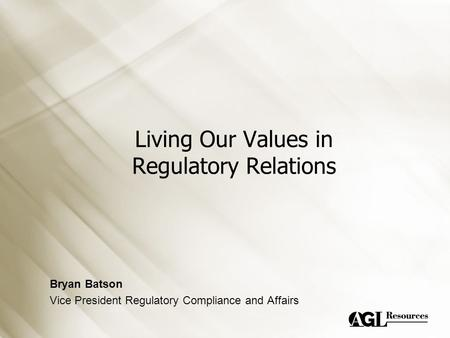 Living Our Values in Regulatory Relations Bryan Batson Vice President Regulatory Compliance and Affairs.