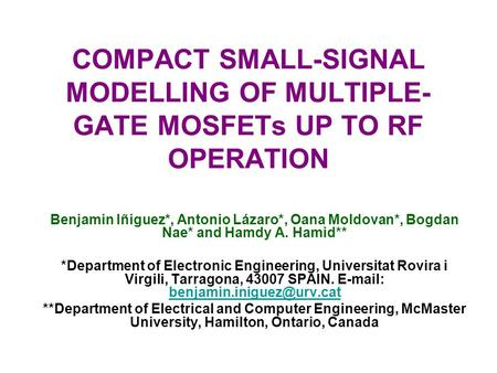 COMPACT SMALL-SIGNAL MODELLING OF MULTIPLE- GATE MOSFETs UP TO RF OPERATION Benjamin Iñiguez*, Antonio Lázaro*, Oana Moldovan*, Bogdan Nae* and Hamdy A.