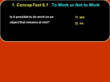 Is it possible to do work on an object that remains at rest? 1) yes 2) no 1. ConcepTest 6.1To Work or Not to Work 1. ConcepTest 6.1 To Work or Not to Work.