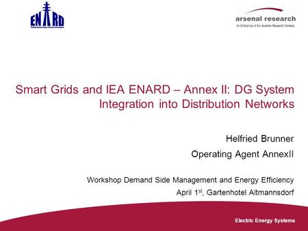 Electric Energy Systems Smart Grids and IEA ENARD – Annex II: DG System Integration into Distribution Networks Helfried Brunner Operating Agent AnnexII.