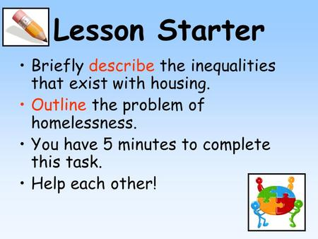 Lesson Starter Briefly describe the inequalities that exist with housing. Outline the problem of homelessness. You have 5 minutes to complete this task.