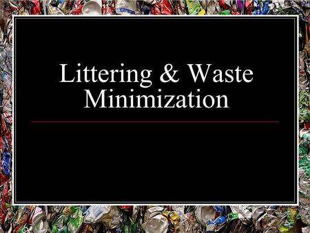Littering & Waste Minimization. 2050 Status Report 3 trillion kg of waste annually. 18 billion plastic bags being used daily. Electronic waste - a ⅓ of.