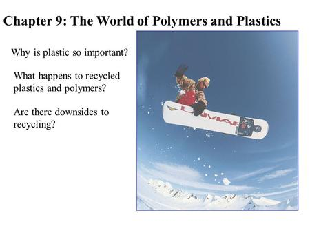 Chapter 9: The World of Polymers and Plastics Why is plastic so important? What happens to recycled plastics and polymers? Are there downsides to recycling?