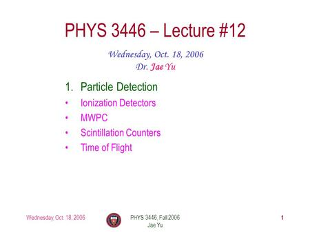 Wednesday, Oct. 18, 2006PHYS 3446, Fall 2006 Jae Yu 1 PHYS 3446 – Lecture #12 Wednesday, Oct. 18, 2006 Dr. Jae Yu 1.Particle Detection Ionization Detectors.