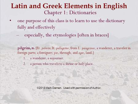 Latin and Greek Elements in English Chapter 1: Dictionaries one purpose of this class is to learn to use the dictionary fully and effectively –especially,
