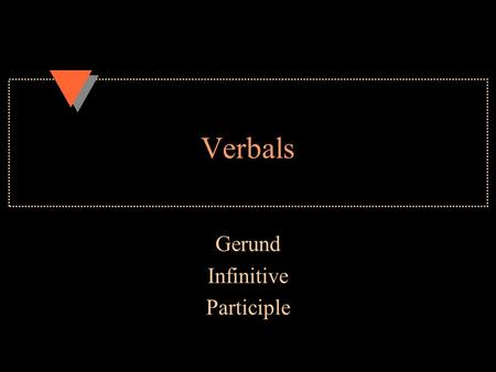 Verbals Gerund Infinitive Participle. Gerund u A verb + ing that is now a noun u Dance + ing = Dancing is fun. u In that sentence dancing is the s/n u.