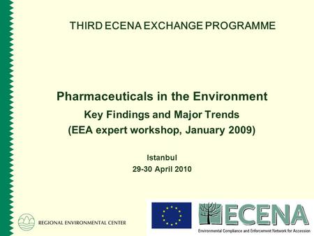 Www.rec.org THIRD ECENA EXCHANGE PROGRAMME Pharmaceuticals in the Environment Key Findings and Major Trends (EEA expert workshop, January 2009) Istanbul.
