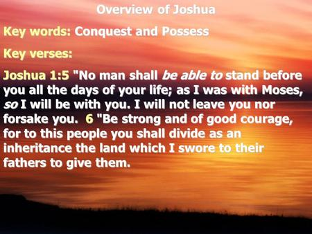 Overview of Joshua Key words: Conquest and Possess Key verses: Joshua 1:5 No man shall be able to stand before you all the days of your life; as I was.