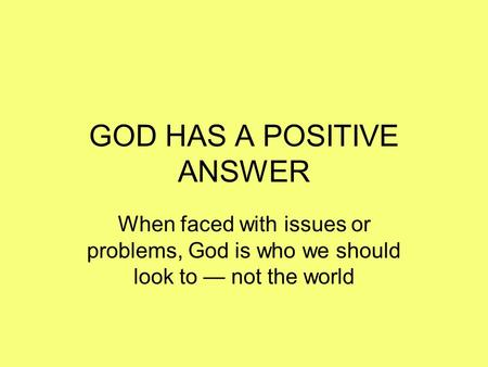 GOD HAS A POSITIVE ANSWER When faced with issues or problems, God is who we should look to — not the world.