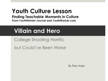 Villain and Hero College Shooting Horrific but Could've Been Worse Youth Culture Lesson Finding Teachable Moments in Culture From YouthWorker Journal and.