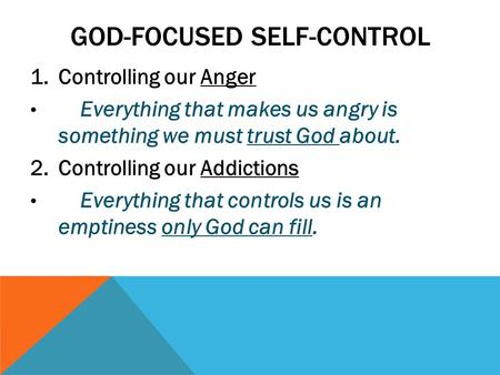 GOD-FOCUSED SELF-CONTROL 1.Controlling our Anger Everything that makes us angry is something we must trust God about. 2.Controlling our Addictions Everything.