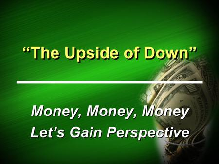 """The Upside of Down"" Money, Money, Money Let's Gain Perspective Money, Money, Money Let's Gain Perspective."