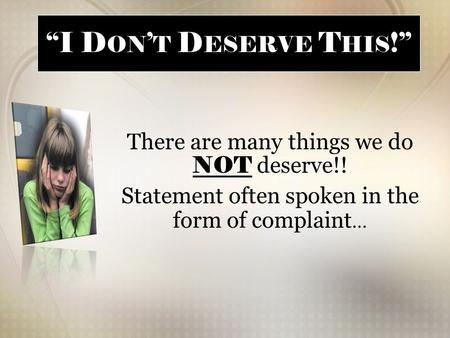 """I D ON ' T D ESERVE T HIS !"" There are many things we do NOT deserve!! Statement often spoken in the form of complaint …"