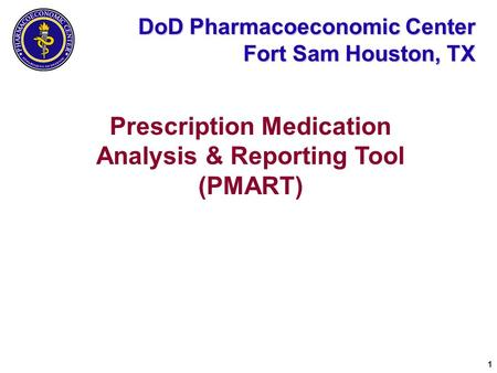 1 DoD Pharmacoeconomic Center Fort Sam Houston, TX Prescription Medication Analysis & Reporting Tool (PMART)