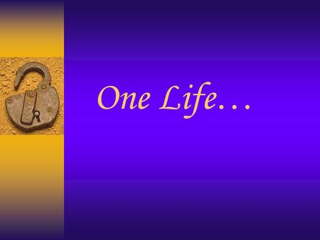 One Life …. First I was dying to finish high school and start college ….