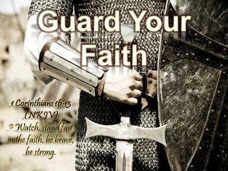 Guard Your Faith 1 Corinthians 16:13 (NKJV) 13 Watch, stand fast in the faith, be brave, be strong.