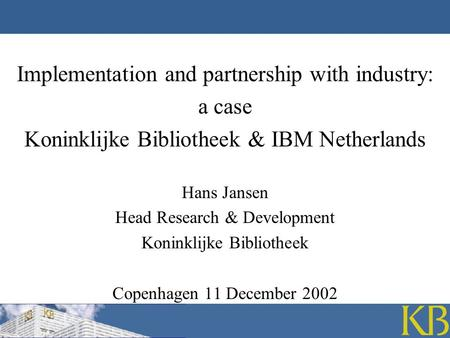 Implementation and partnership with industry: a case Koninklijke Bibliotheek & IBM Netherlands Hans Jansen Head Research & Development Koninklijke Bibliotheek.