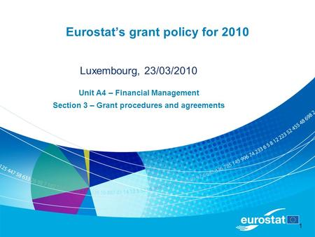 1 Eurostat's grant policy for 2010 Luxembourg, 23/03/2010 Unit A4 – Financial Management Section 3 – Grant procedures and agreements.