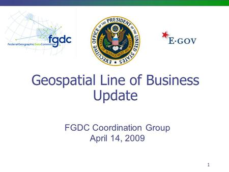 1 Geospatial Line of Business Update FGDC Coordination Group April 14, 2009.