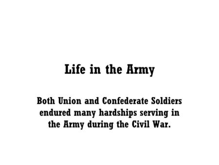 Life in the Army Both Union and Confederate Soldiers endured many hardships serving in the Army during the Civil War.