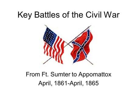 Key Battles of the Civil War From Ft. Sumter to Appomattox April, 1861-April, 1865.