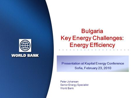Bulgaria Key Energy Challenges: Energy Efficiency Peter Johansen Senior Energy Specialist World Bank Presentation at Kapital Energy Conference Sofia, February.