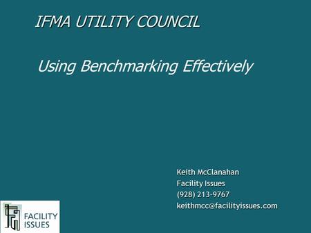 Keith McClanahan Facility Issues (928) 213-9767 Using Benchmarking Effectively IFMA UTILITY COUNCIL.