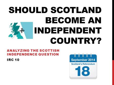 SHOULD SCOTLAND BECOME AN INDEPENDENT COUNTRY? ANALYZING THE SCOTTISH INDEPENDENCE QUESTION IRC 10.