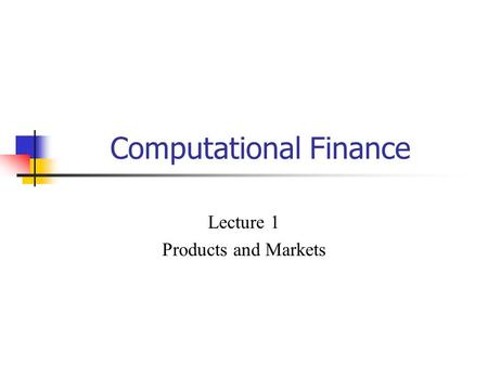 Computational Finance Lecture 1 Products and Markets.