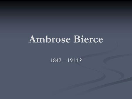 Ambrose Bierce 1842 – 1914 ?. Ambrose Bierce The 10 th of 13 children in a farming family that was financially unsuccessful. Lived in a log cabin in Meigs.