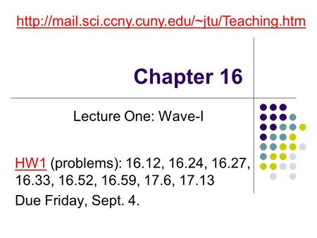 Chapter 16 http://mail.sci.ccny.cuny.edu/~jtu/Teaching.htm Lecture One: Wave-I HW1 (problems): 16.12, 16.24, 16.27, 16.33, 16.52, 16.59, 17.6, 17.13 Due.