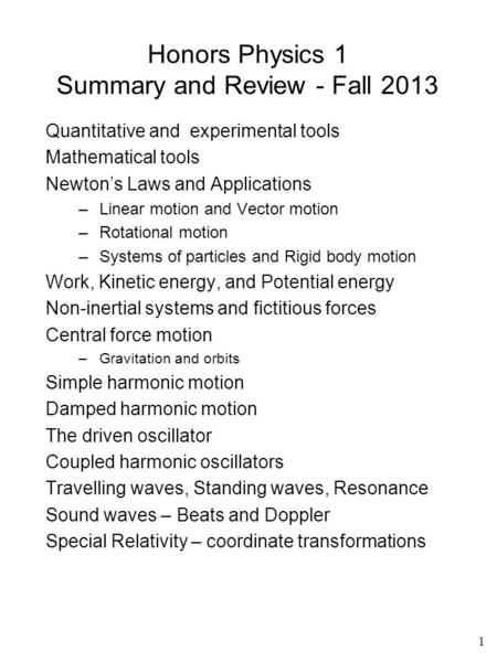 1 Honors Physics 1 Summary and Review - Fall 2013 Quantitative and experimental tools Mathematical tools Newton's Laws and Applications –Linear motion.
