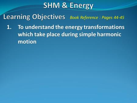 1.To understand the energy transformations which take place during simple harmonic motion Book Reference : Pages 44-45.