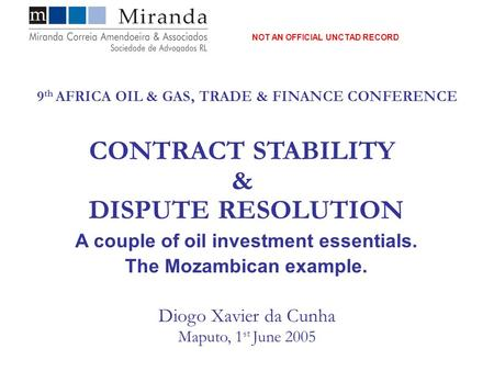 Diogo Xavier da Cunha Maputo, 1 st June 2005 CONTRACT STABILITY & DISPUTE RESOLUTION A couple of oil investment essentials. The Mozambican example. 9 th.