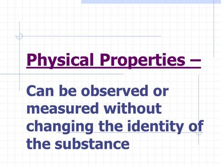 Physical Properties – Can be observed or measured without changing the identity of the substance.