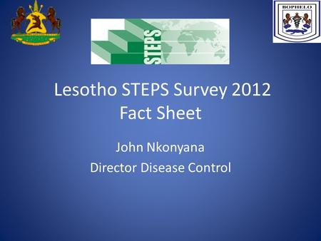 Lesotho STEPS Survey 2012 Fact Sheet John Nkonyana Director Disease Control.