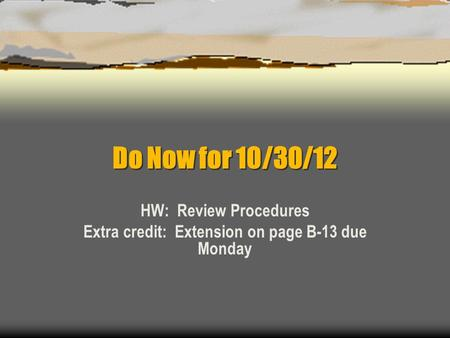 Do Now for 10/30/12 HW: Review Procedures Extra credit: Extension on page B-13 due Monday.