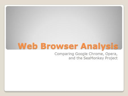 Web Browser Analysis Comparing Google Chrome, Opera, and the SeaMonkey Project.