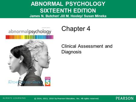 ABNORMAL PSYCHOLOGY SIXTEENTH EDITION James N. Butcher/ Jill M. Hooley/ Susan Mineka Chapter 4 Clinical Assessment and Diagnosis © 2014, 2013, 2010 by.