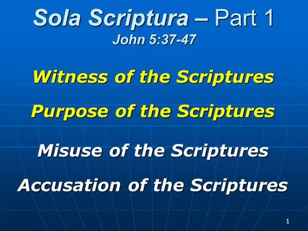 1 Sola Scriptura – Part 1 John 5:37-47 Witness of the Scriptures Purpose of the Scriptures Misuse of the Scriptures Accusation of the Scriptures.