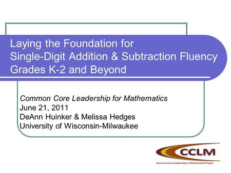 Laying the Foundation for Single-Digit Addition & Subtraction Fluency Grades K-2 and Beyond Common Core Leadership for Mathematics June 21, 2011 DeAnn.