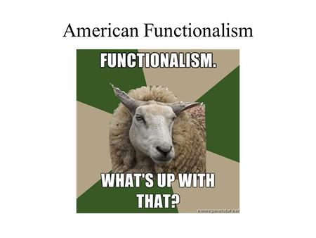 American Functionalism. Psychology in America: A Feeling of Independence Everyone wanted to be free to do their own thing Different people thinking about.