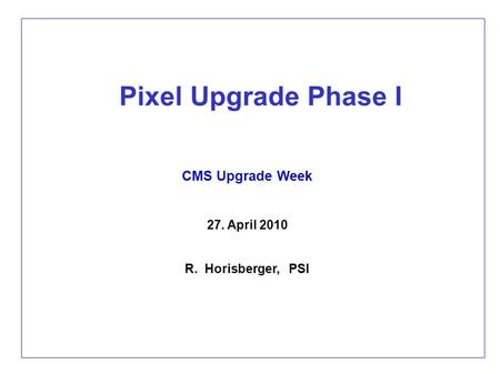 Pixel Upgrade Phase I CMS Upgrade Week 27. April 2010 R. Horisberger, PSI.