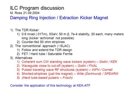 ILC Program discussion M. Ross 21.09.2004 Damping Ring Injection / Extraction Kicker Magnet 1)The TDR Kicker: 1)0.6 mrad (.01Tm), 5GeV, 50 m β, 7e-4 stability,
