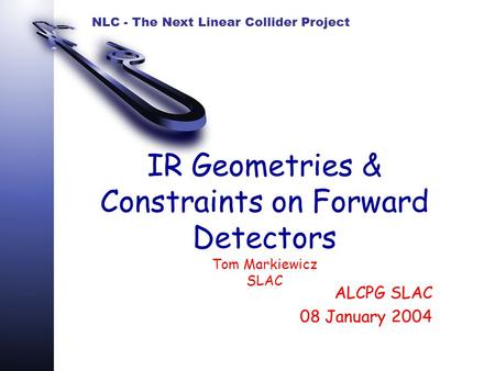 NLC - The Next Linear Collider Project IR Geometries & Constraints on Forward Detectors Tom Markiewicz SLAC ALCPG SLAC 08 January 2004.