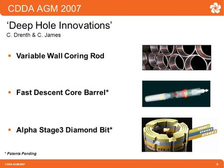 CDDA AGM 2007 0 'Deep Hole Innovations' C. Drenth & C. James  Variable Wall Coring Rod  Fast Descent Core Barrel*  Alpha Stage3 Diamond Bit* * Patents.