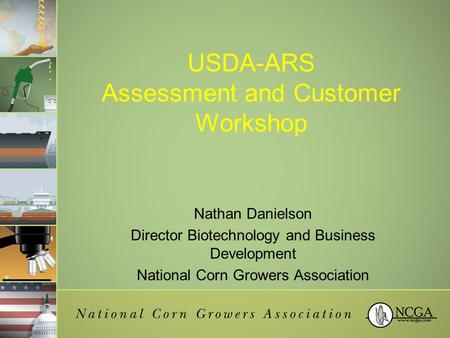 USDA-ARS Assessment and Customer Workshop Nathan Danielson Director Biotechnology and Business Development National Corn Growers Association.