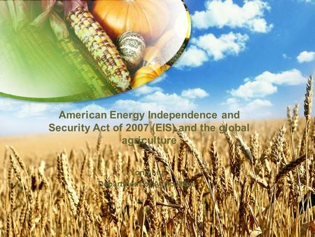 American Energy Independence and Security Act of 2007 (EIS) and the global agriculture Yong Liu Department of Agriculture.