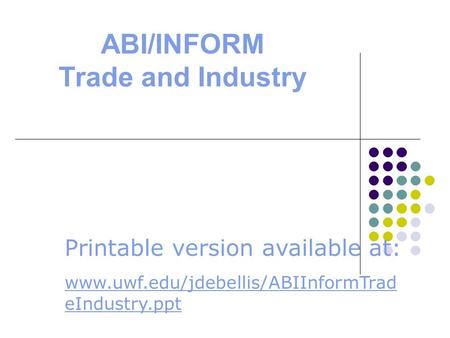ABI/INFORM Trade and Industry Printable version available at: www.uwf.edu/jdebellis/ABIInformTrad eIndustry.ppt.