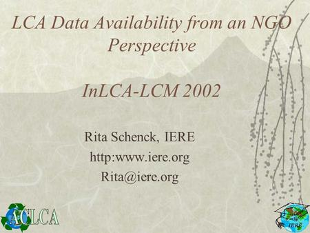 LCA Data Availability from an NGO Perspective InLCA-LCM 2002 Rita Schenck, IERE